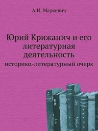 Yurij Krizhanich I Ego Literaturnaya Deyatel'nost' Istoriko-Literaturnyj Ocherk