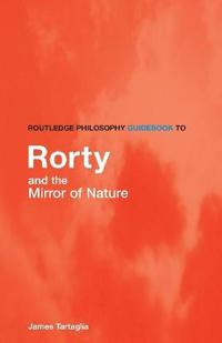 Routledge Philosophy GuideBook to Rorty and the Mirror of Nature