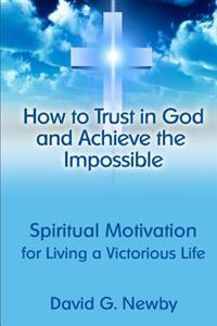 How to Trust in God and Achieve the Impossible: Spiritual Motivation for Living a Victorious Life