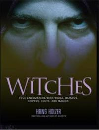 Witches - true encounters with wicca, wizards, covens, cults, and magick