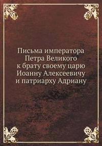 Pis'ma Imperatora Petra Velikogo K Bratu Svoemu Tsaryu Ioannu Alekseevichu I Patriarhu Adrianu
