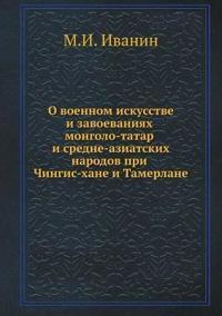 O Voennom Iskusstve I Zavoevaniyah Mongolo-Tatar I Sredne-Aziatskih Narodov Pri Chingis-Hane I Tamerlane