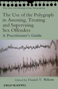 The Use of the Polygraph in Assessing, Treating and Supervising Sex Offenders: A Practitioner's Guide