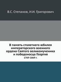 V Pamyat' Stoletnego Yubileya Imperatorskogo Voennogo Ordena Svyatogo Velikomuchenika I Pobedonostsa Georgiya 1769-1869 G.