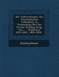 Der Aufmerksame. Ein Vaterl Ndisches Volksblatt. in Verbindung Mit Der Gr Tzer Zeitung Hrsg. Von ..... Kollmann. 1812-1842, 1855-1858...