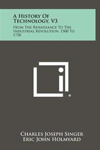 A History of Technology, V3: From the Renaissance to the Industrial Revolution, 1500 to 1750