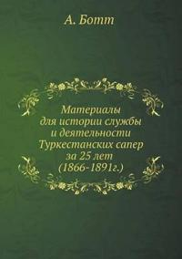 Materialy Dlya Istorii Sluzhby I Deyatelnosti Turkestanskih Saper Za 25 Let (1866-1891g.)