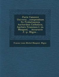 Juris Canonici Universi....Compendium Ex Probatissimis Auctoribus Catholicis, Auctore Francisco-L.-M. Maupied, ... Accurante J.-P. Migne...