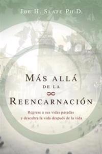 Mas Alla de la Reencarnacion: Regrese A Sus Vidas Pasadas y Descubra la Vida Despues de la Vida = Beyond Reincarnation