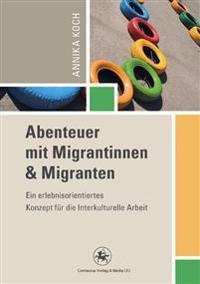 Abenteuer Mit Migrantinnen Und Migranten: Ein Erlebnisorientiertes Konzept Für Die Interkulturelle Arbeit