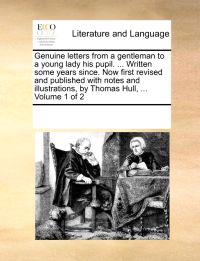 Genuine Letters from a Gentleman to a Young Lady His Pupil. ... Written Some Years Since. Now First Revised and Published with Notes and Illustrations, by Thomas Hull, ... Volume 1 of 2