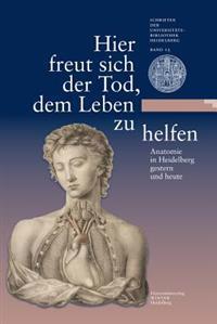 Hier Freut Sich Der Tod, Dem Leben Zu Helfen: Anatomie in Heidelberg Gestern Und Heute. Eine Ausstellung Der Universitatsbibliothek Heidelberg Und Des