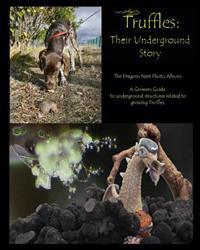 Truffles: Their Underground Story: The Dragons Nest Photo Album. a Growers Guide to Underground Structures Related to Growing Tr