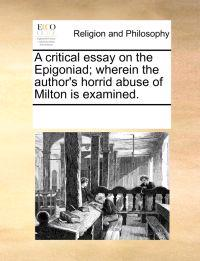 A Critical Essay on the Epigoniad; Wherein the Author's Horrid Abuse of Milton Is Examined.