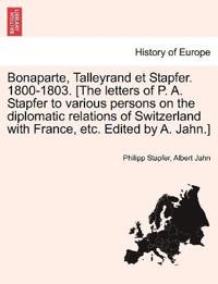 Bonaparte, Talleyrand Et Stapfer. 1800-1803. [The Letters of P. A. Stapfer to Various Persons on the Diplomatic Relations of Switzerland with France, Etc. Edited by A. Jahn.]