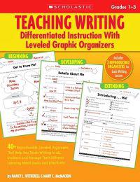 Teaching Writing: Differentiated Instruction with Leveled Graphic Organizers, Grades 1-3: 40+ Reproducible, Leveled Organizers That Help You Teach Wri