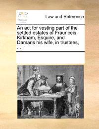 An ACT for Vesting Part of the Settled Estates of Fraunceis Kirkham, Esquire, and Damaris His Wife, in Trustees, ...