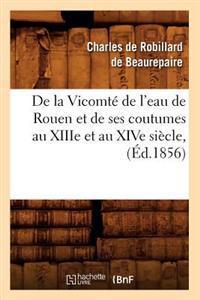 de la Vicomt� de l'Eau de Rouen Et de Ses Coutumes Au Xiiie Et Au Xive Si�cle, (�d.1856)