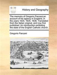 The Memoirs of Gregorio Panzani;an Account of His Agency in England, in the Years 1634, 1635, 1636. Translated from the Italian Original, and Now First Published. an Introduction Exhibiting the State of the English Catholic Church.
