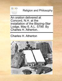 An Oration Delivered at Concord, N.H. at the Installation of the Blazing-Star Lodge, May 6, A.L. 5799. by Charles H. Atherton