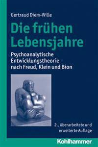 Die Fruhen Lebensjahre: Psychoanalytische Entwicklungstheorie Nach Freud, Klein Und Bion
