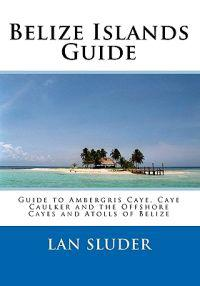 Belize Islands Guide: Guide to Ambergris Caye, Caye Caulker and the Offshore Cayes and Atolls of Belize