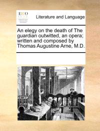 An Elegy on the Death of the Guardian Outwitted, an Opera; Written and Composed by Thomas Augustine Arne, M.D