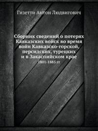 Sbornik Svedenij O Poteryah Kavkazskih Vojsk Vo Vremya Vojn Kavkazsko-Gorskoj, Persidskih, Turetskih I V Zakaspijskom Krae 1801-1885 Gg