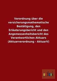 Verordnung Uber Die Versicherungsmathematische Bestatigung, Den Erlauterungsbericht Und Den Angemessenheitsbericht Des Verantwortlichen Aktuars (Aktua