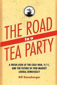The Road to a Tea Party: A Fresh Look at the Cold War, 9/11, and the Future of Free-Market Liberal Democracy