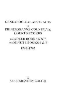 Genealogical Abstracts of Princess Anne County, Virginia, from Deed Books & Minute Books 6 & 7, 1740-1762