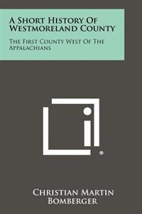 A Short History of Westmoreland County: The First County West of the Appalachians