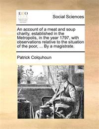 An Account of a Meat and Soup Charity, Established in the Metropolis, in the Year 1797, with Observations Relative to the Situation of the Poor, ... by a Magistrate