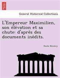L'Empereur Maximilien, Son E Le Vation Et Sa Chute
