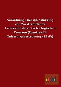 Verordnung Uber Die Zulassung Von Zusatzstoffen Zu Lebensmitteln Zu Technologischen Zwecken (Zusatzstoff-Zulassungsverordnung - Zzulv)