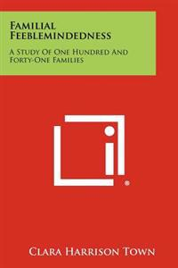 Familial Feeblemindedness: A Study of One Hundred and Forty-One Families