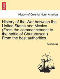 History of the War Between the United States and Mexico. (from the Commencement to the Battle of Churubusco.) from the Best Authorities.