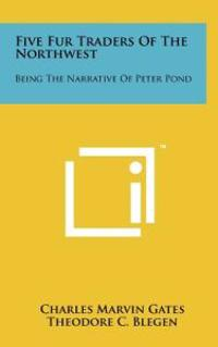 Five Fur Traders of the Northwest: Being the Narrative of Peter Pond