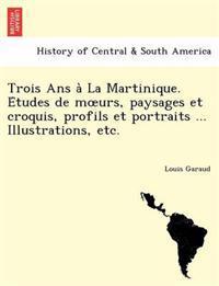 Trois ANS a la Martinique. E Tudes de M Urs, Paysages Et Croquis, Profils Et Portraits ... Illustrations, Etc.