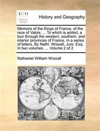 Memoirs of the Kings of France, of the Race of Valois. ... to Which Is Added, a Tour Through the Western, Southern, and Interior Provinces of France, in a Series of Letters. by Nathl. Wraxall, Junr. Esq; In Two Volumes. ... Volume 2 of 2