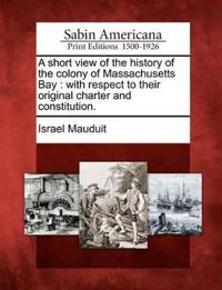 A Short View of the History of the Colony of Massachusetts Bay