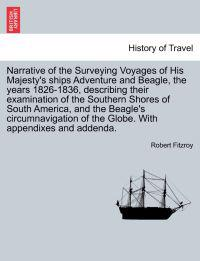Narrative of the Surveying Voyages of His Majesty's Ships Adventure and Beagle, the Years 1826-1836, Describing Their Examination of the Southern Shores of South America, and the Beagle's Circumnavigation of the Globe. with Appendixes and Addenda. Vol. II