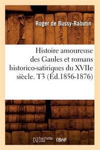 Histoire Amoureuse Des Gaules Et Romans Historico-Satiriques Du Xviie Si�cle. T3 (�d.1856-1876)