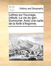 Lettres Sur l'Ouvrage, Intitul�, La Vie Du Gen. Dumourier. Avec Une Carte de la For�t d'Argonne.