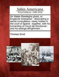 Sir Walter Rawleighs Ghost, Or, Englands Forewarner
