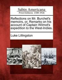 Reflections on Mr. Burchet's Memoirs, Or, Remarks on His Account of Captain Wilmot's Expedition to the West-Indies.