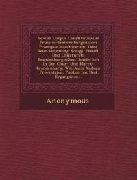 Novum Corpus Constitutionum Prussico-Brandenburgensium Praecipue Marchicarum, Oder Neue Sammlung Konigl. Preussl. Und Churfurstl. Brandenburgischer, S