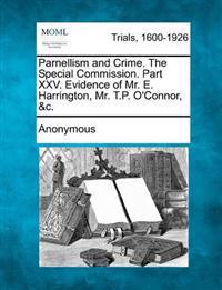 Parnellism and Crime. the Special Commission. Part XXV. Evidence of Mr. E. Harrington, Mr. T.P. O'Connor, &C.