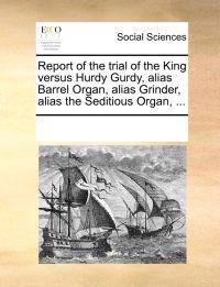 Report of the Trial of the King Versus Hurdy Gurdy, Alias Barrel Organ, Alias Grinder, Alias the Seditious Organ, ...