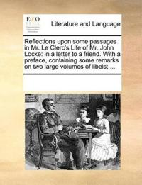 Reflections Upon Some Passages in Mr. Le Clerc's Life of Mr. John Locke